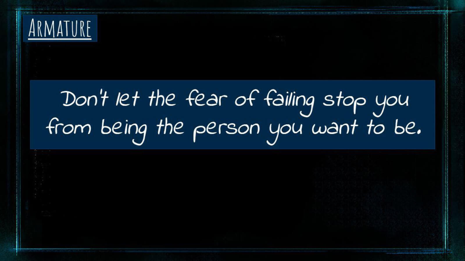 "A slide labeled ""Armature"" with the phrase ""Don't let the fear of failing stop you from being the person you want to be."""